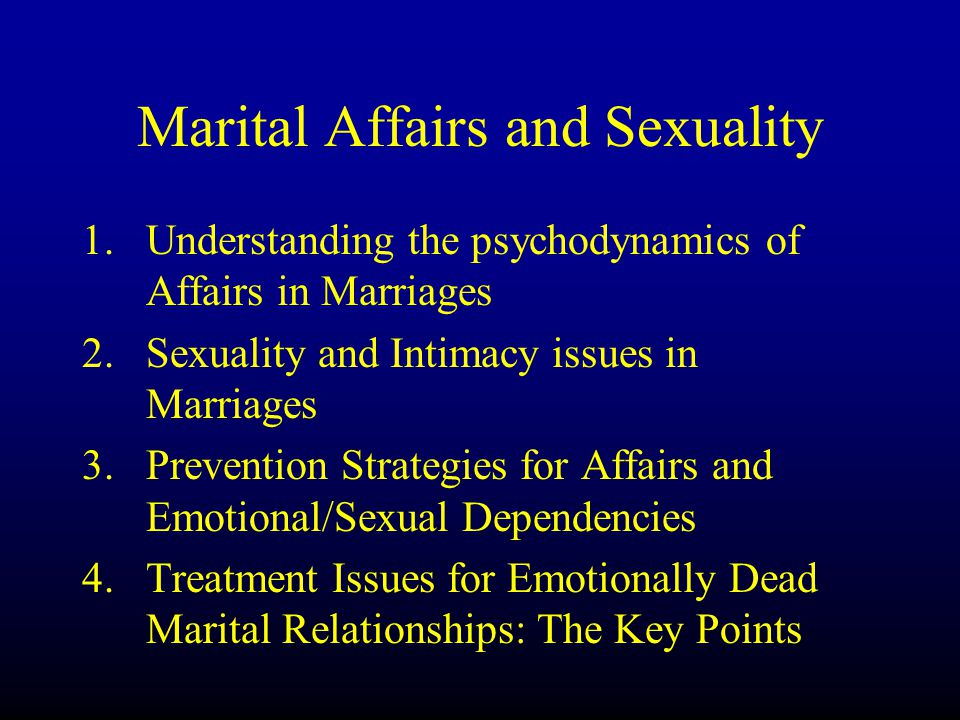 Marital Affairs and Sexuality 1.Understanding the psychodynamics of Affairs in Marriages 2.Sexuality and Intimacy issues in Marriages 3.Prevention Str