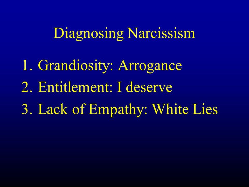 Diagnosing Narcissism 1.Grandiosity: Arrogance 2.Entitlement: I deserve 3.Lack of Empathy: White Lies