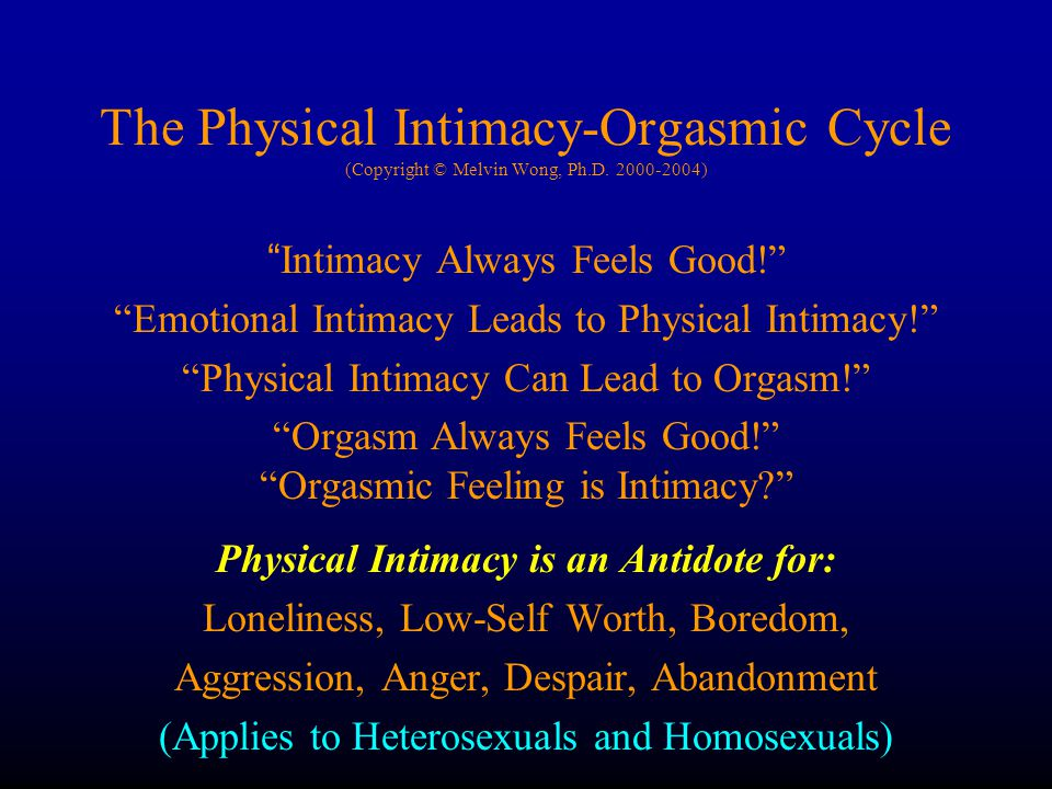 The Physical Intimacy-Orgasmic Cycle (Copyright © Melvin Wong, Ph.D. 2000-2004) Intimacy Always Feels Good! Emotional Intimacy Leads to Physical Intim