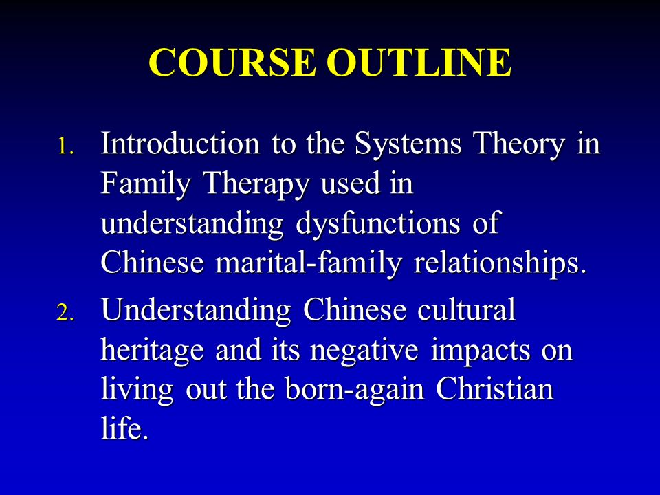 COURSE OUTLINE 1. Introduction to the Systems Theory in Family Therapy used in understanding dysfunctions of Chinese marital-family relationships. 2.