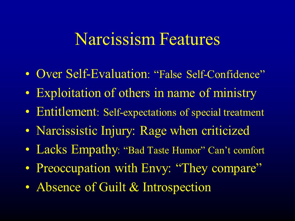 Narcissism Features Over Self-Evaluation : False Self-Confidence Exploitation of others in name of ministry Entitlement : Self-expectations of special