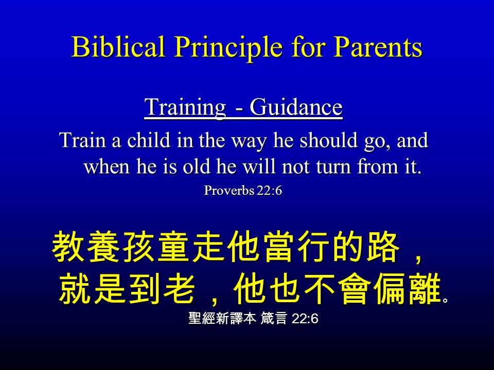 Biblical Principle for Parents Training - Guidance Train a child in the way he should go, and when he is old he will not turn from it. Proverbs 22:6 2
