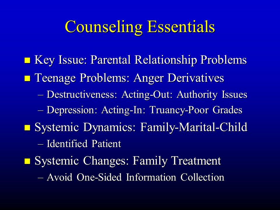 Counseling Essentials Key Key Issue: Parental Relationship Problems Teenage Teenage Problems: Anger Derivatives –Destructiveness: –Destructiveness: Ac