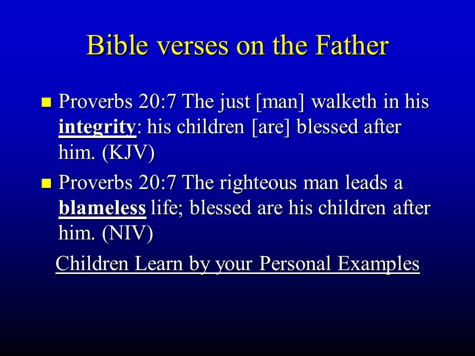 Bible verses on the Father Proverbs 20:7 The just [man] walketh in his integrity: his children [are] blessed after him. (KJV) Proverbs 20:7 The just [