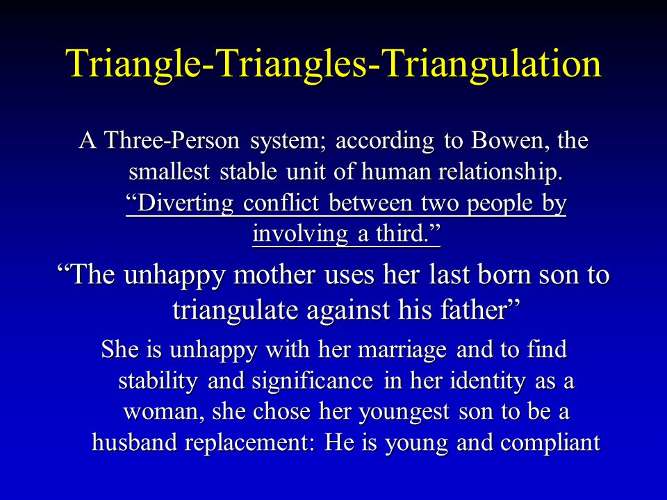 Triangle-Triangles-Triangulation A Three-Person system; according to Bowen, the smallest stable unit of human relationship. Diverting conflict between