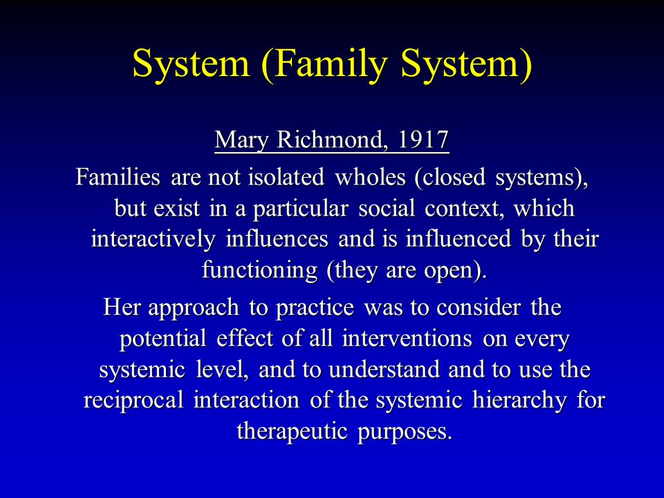 System (Family System) Mary Richmond, 1917 Families are not isolated wholes (closed systems), but exist in a particular social context, which interact