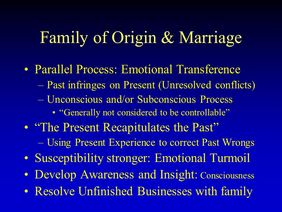 Family of Origin & Marriage Parallel Process: Emotional Transference –Past infringes on Present (Unresolved conflicts) –Unconscious and/or Subconsciou