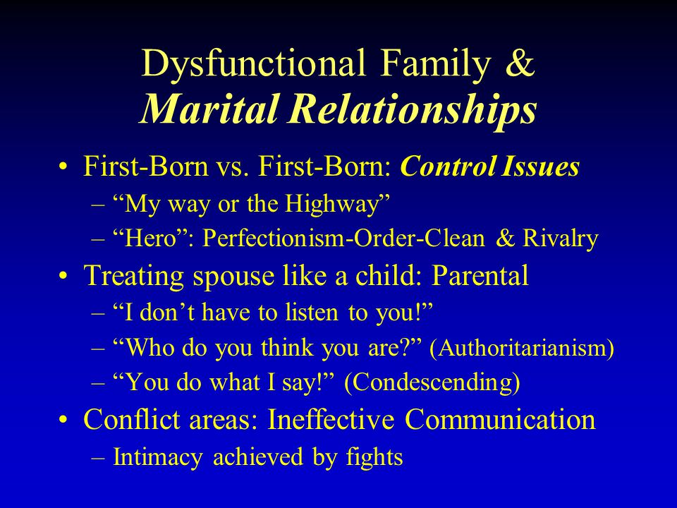Dysfunctional Family & Marital Relationships First-Born vs. First-Born: Control Issues –My way or the Highway –Hero: Perfectionism-Order-Clean & Rival