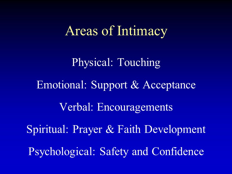 Areas of Intimacy Physical: Touching Emotional: Support & Acceptance Verbal: Encouragements Spiritual: Prayer & Faith Development Psychological: Safet