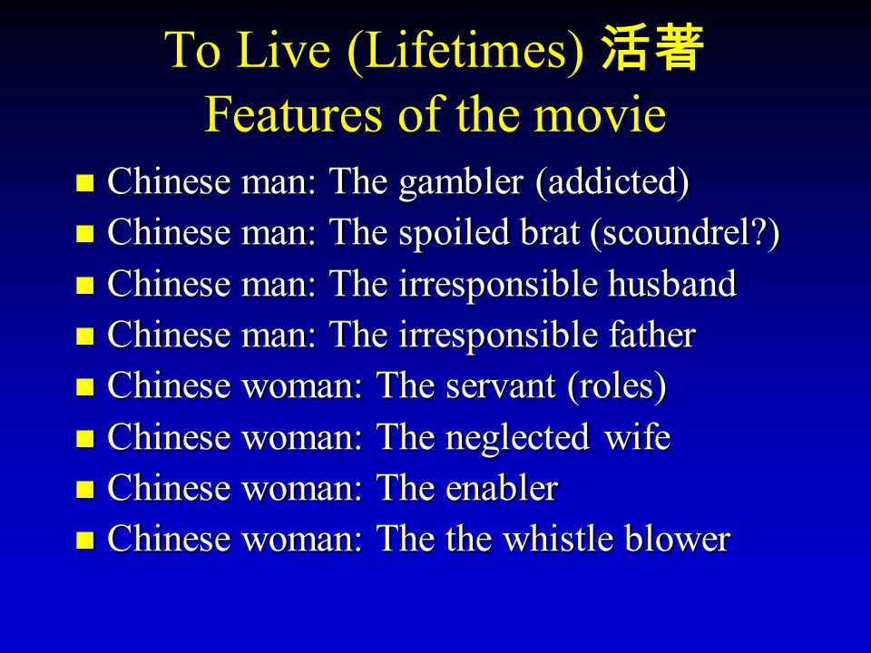 To Live (Lifetimes) Features of the movie Chinese man: The gambler (addicted) Chinese man: The spoiled brat (scoundrel?) Chinese man: The irresponsibl