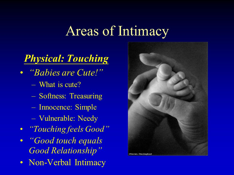 Areas of Intimacy Physical: Touching Babies are Cute! –What is cute? –Softness: Treasuring –Innocence: Simple –Vulnerable: Needy Touching feels Good G