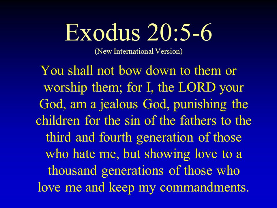 Exodus 20:5-6 (New International Version) You shall not bow down to them or worship them; for I, the LORD your God, am a jealous God, punishing the ch
