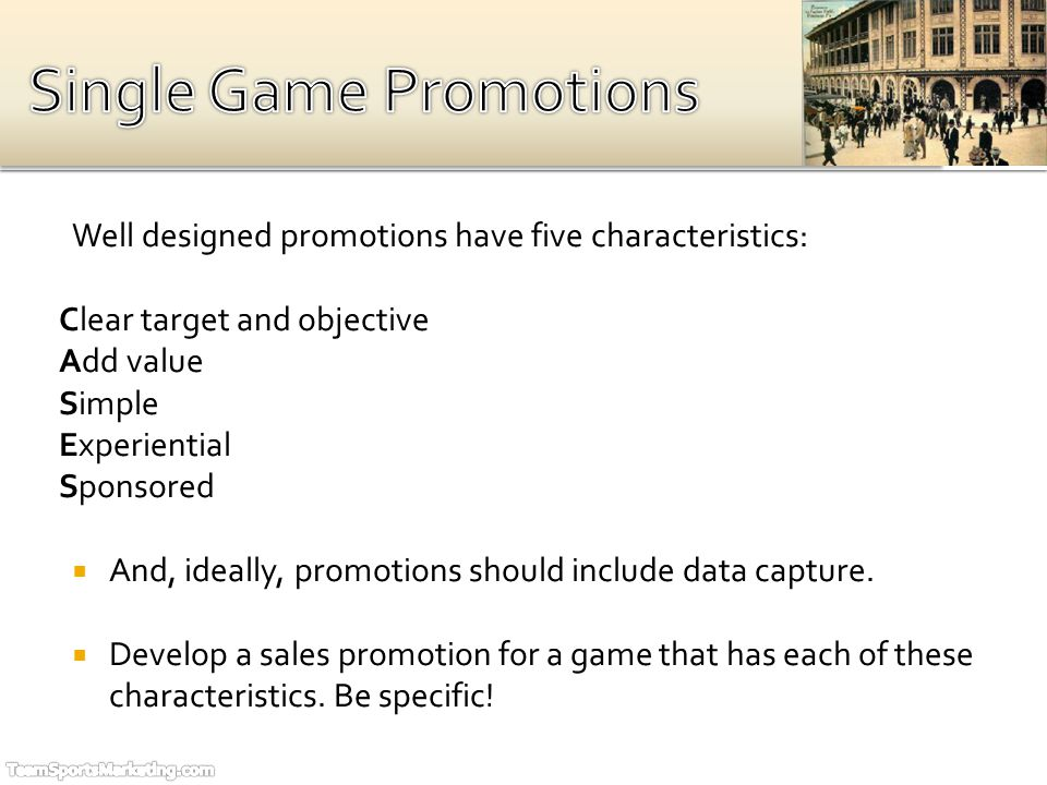 Well designed promotions have five characteristics: Clear target and objective Add value Simple Experiential Sponsored And, ideally, promotions should include data capture.
