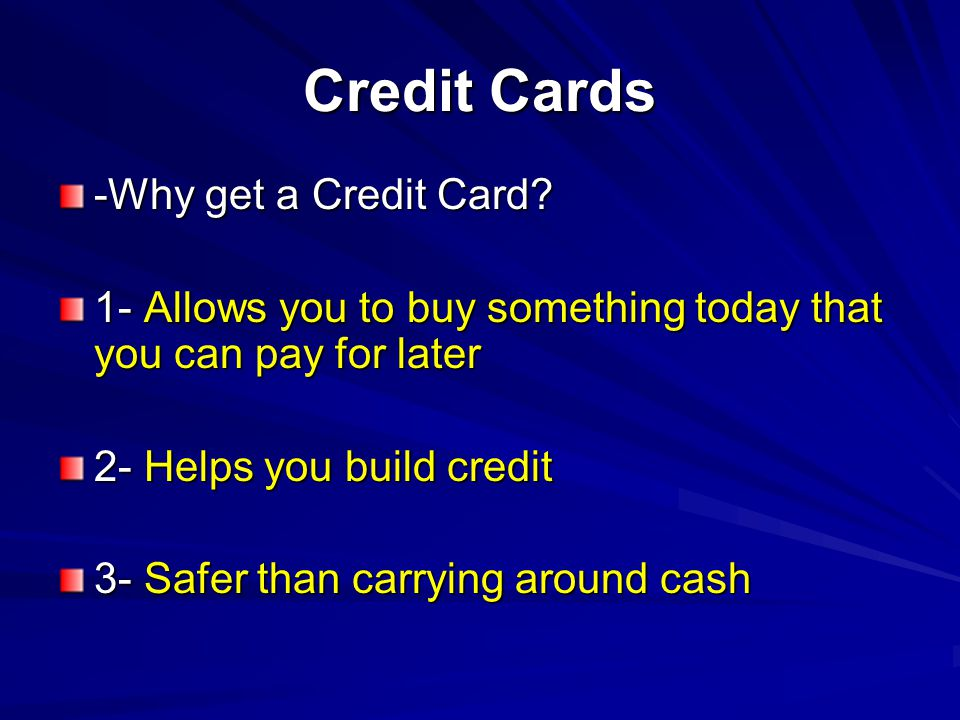 Credit Cards -Why get a Credit Card? 1- Allows you to buy something today that you can pay for later 2- Helps you build credit 3- Safer than carrying
