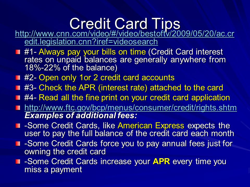 Credit Card Tips http://www.cnn.com/video/#/video/bestoftv/2009/05/20/ac.cr edit.legislation.cnn iref=videosearch http://www.cnn.com/video/#/video/bestoftv/2009/05/20/ac.cr edit.legislation.cnn iref=videosearch #1- Always pay your bills on time (Credit Card interest rates on unpaid balances are generally anywhere from 18%-22% of the balance) #2- Open only 1or 2 credit card accounts #3- Check the APR (interest rate) attached to the card #4- Read all the fine print on your credit card application http://www.ftc.gov/bcp/menus/consumer/credit/rights.shtm http://www.ftc.gov/bcp/menus/consumer/credit/rights.shtm Examples of additional fees: http://www.ftc.gov/bcp/menus/consumer/credit/rights.shtm -Some Credit Cards, like American Express expects the user to pay the full balance of the credit card each month -Some Credit Cards force you to pay annual fees just for owning the credit card -Some Credit Cards increase your APR every time you miss a payment