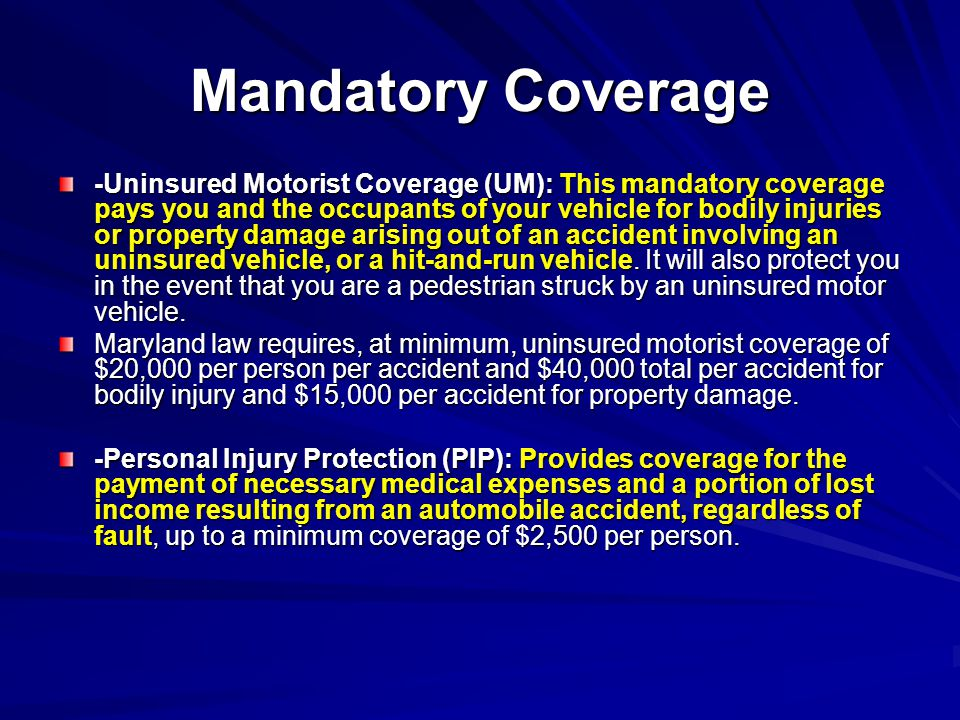 Mandatory Coverage -Uninsured Motorist Coverage (UM): This mandatory coverage pays you and the occupants of your vehicle for bodily injuries or property damage arising out of an accident involving an uninsured vehicle, or a hit-and-run vehicle.