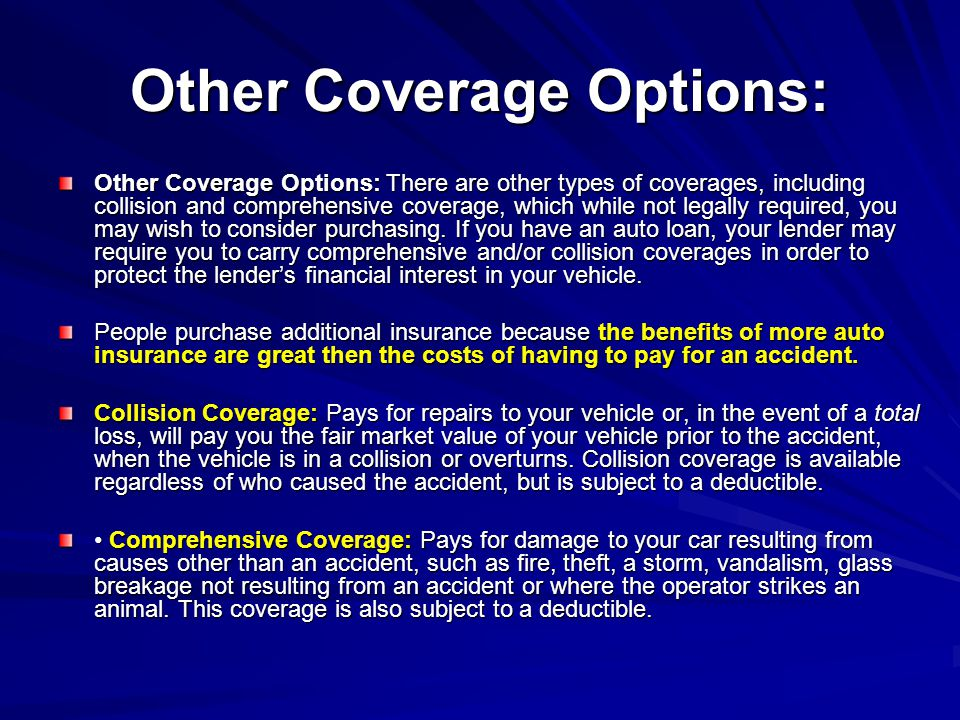 Other Coverage Options: Other Coverage Options: There are other types of coverages, including collision and comprehensive coverage, which while not le