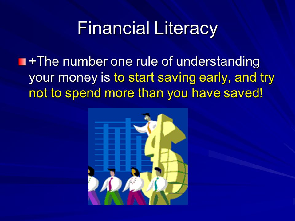 Financial Literacy +The number one rule of understanding your money is to start saving early, and try not to spend more than you have saved!