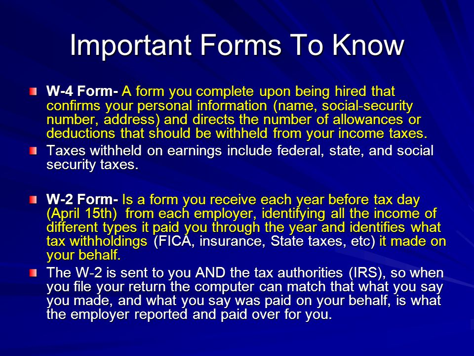 Important Forms To Know W-4 Form- A form you complete upon being hired that confirms your personal information (name, social-security number, address) and directs the number of allowances or deductions that should be withheld from your income taxes.