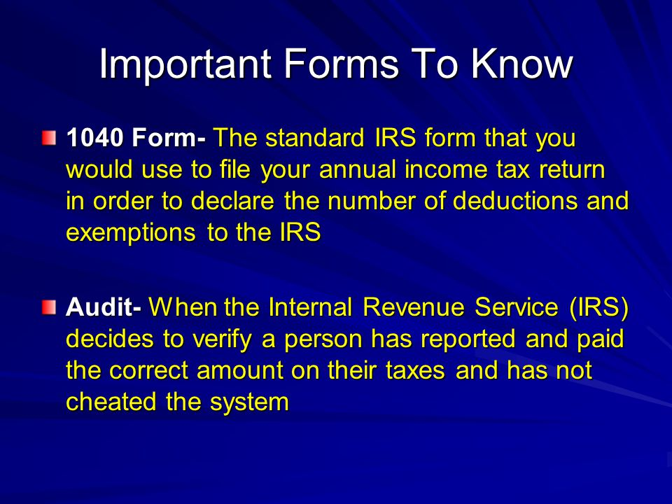 Important Forms To Know 1040 Form- The standard IRS form that you would use to file your annual income tax return in order to declare the number of deductions and exemptions to the IRS Audit- When the Internal Revenue Service (IRS) decides to verify a person has reported and paid the correct amount on their taxes and has not cheated the system