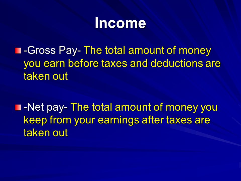 Income -Gross Pay- The total amount of money you earn before taxes and deductions are taken out -Net pay- The total amount of money you keep from your earnings after taxes are taken out