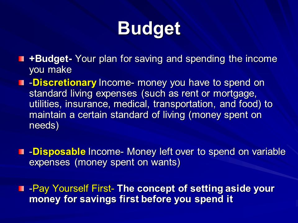 Budget +Budget- Your plan for saving and spending the income you make -Discretionary Income- money you have to spend on standard living expenses (such as rent or mortgage, utilities, insurance, medical, transportation, and food) to maintain a certain standard of living (money spent on needs) -Disposable Income- Money left over to spend on variable expenses (money spent on wants) -Pay Yourself First- The concept of setting aside your money for savings first before you spend it