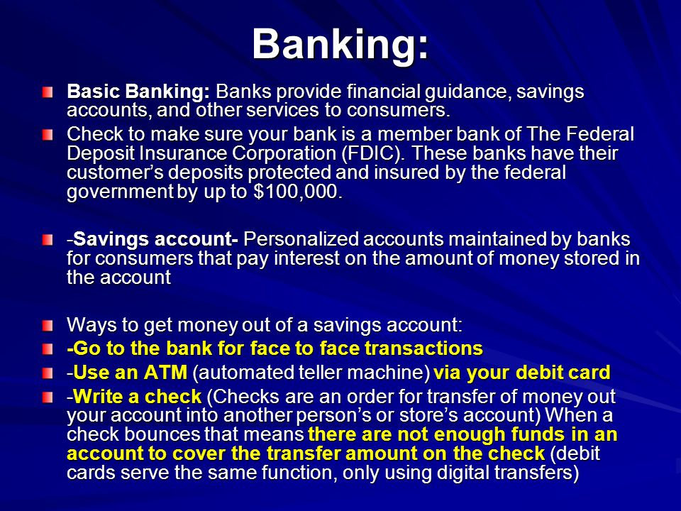 Banking: Basic Banking: Banks provide financial guidance, savings accounts, and other services to consumers. Check to make sure your bank is a member
