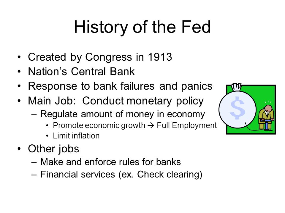 History of the Fed Created by Congress in 1913 Nations Central Bank Response to bank failures and panics Main Job: Conduct monetary policy –Regulate a