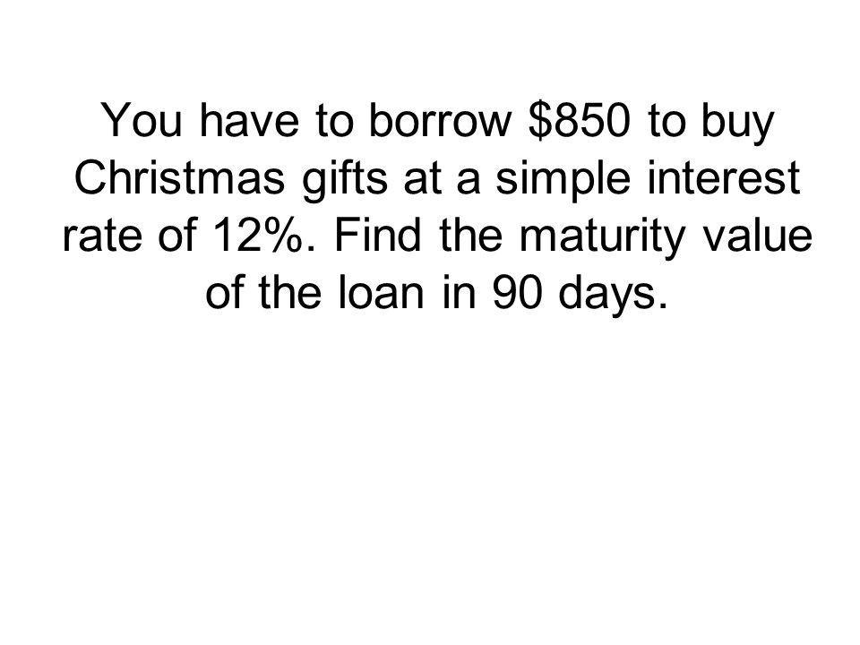 You have to borrow $850 to buy Christmas gifts at a simple interest rate of 12%.