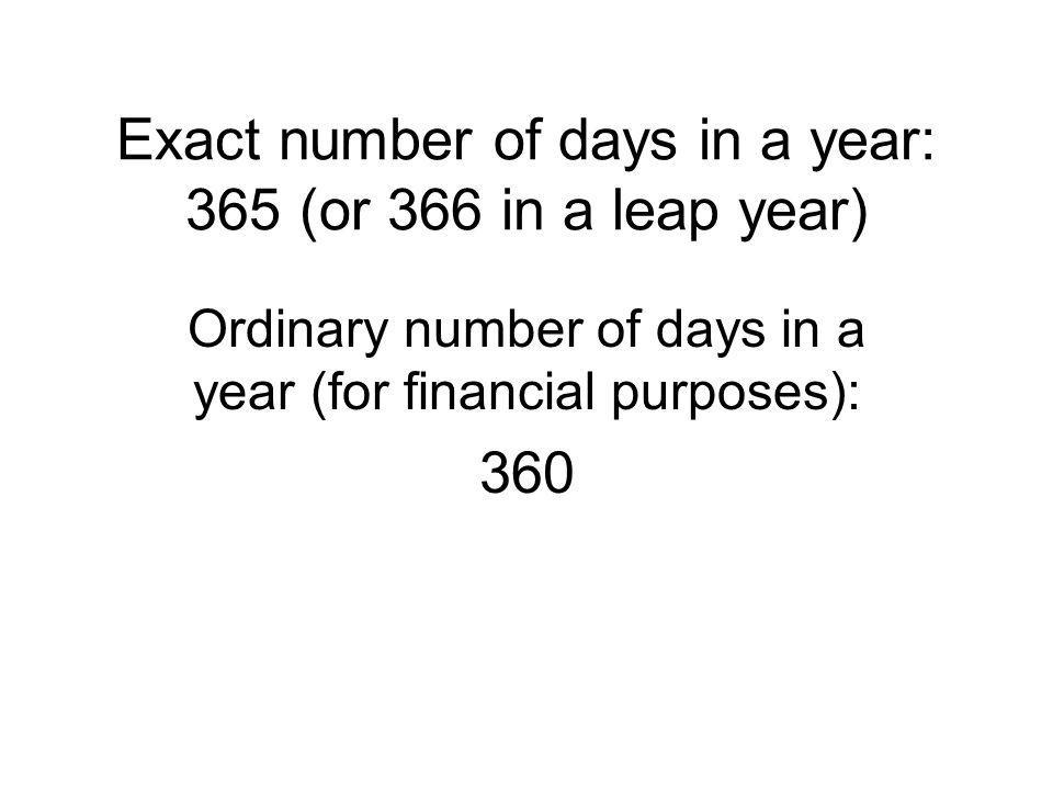 Exact number of days in a year: 365 (or 366 in a leap year) Ordinary number of days in a year (for financial purposes): 360