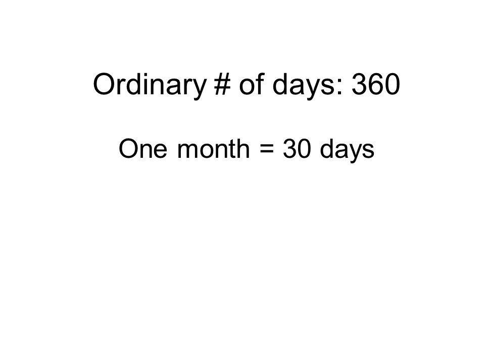 Ordinary # of days: 360 One month = 30 days