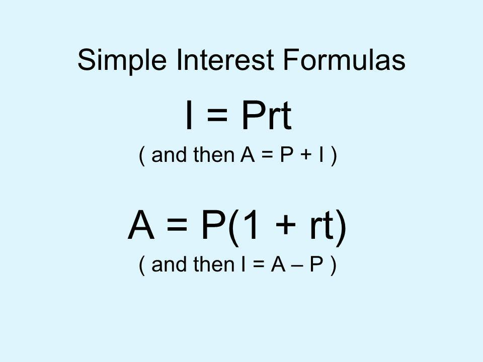 Simple Interest Formulas I = Prt ( and then A = P + I ) A = P(1 + rt) ( and then I = A – P )