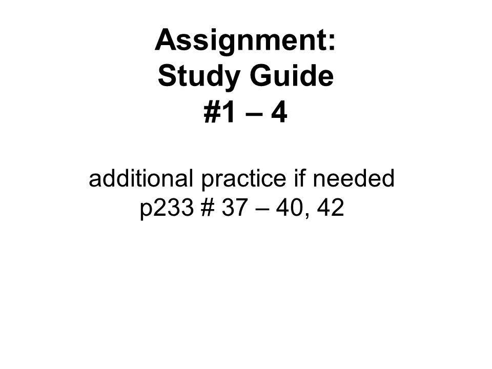 Assignment: Study Guide #1 – 4 additional practice if needed p233 # 37 – 40, 42