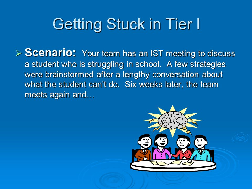 Getting Stuck in Tier I Scenario: Your team has an IST meeting to discuss a student who is struggling in school. A few strategies were brainstormed af