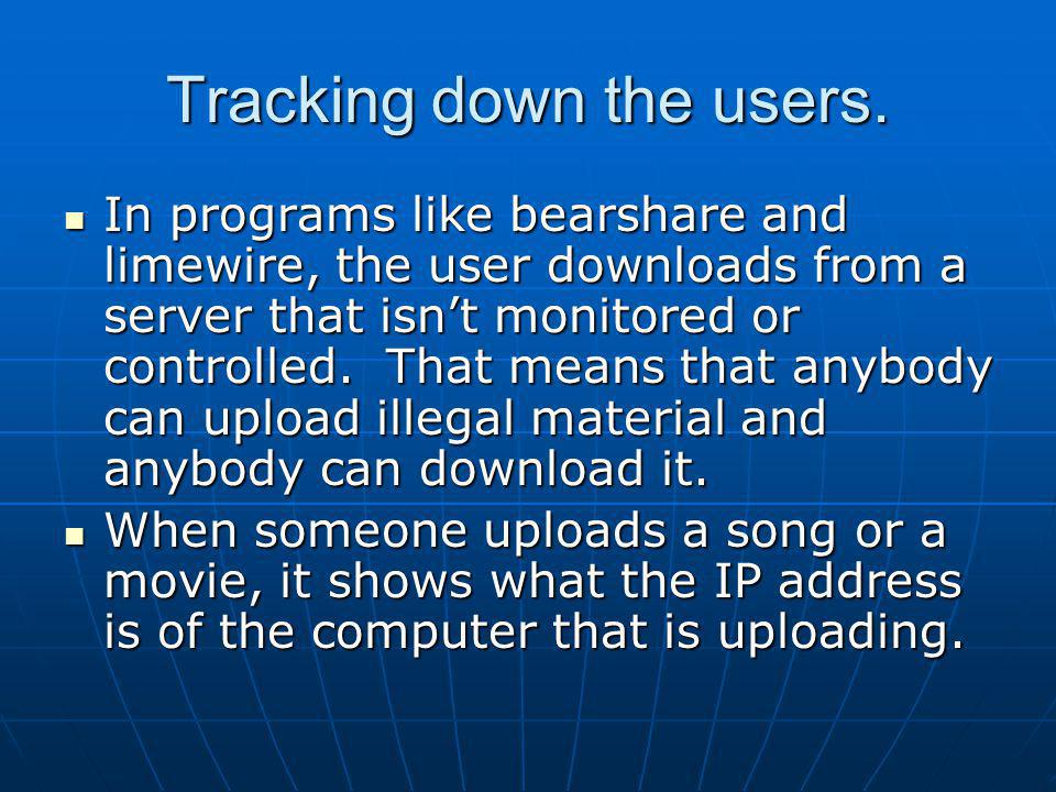 Tracking down the users. In programs like bearshare and limewire, the user downloads from a server that isnt monitored or controlled. That means that
