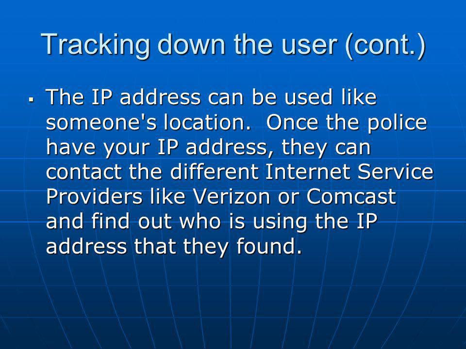 Tracking down the user (cont.) The IP address can be used like someone's location. Once the police have your IP address, they can contact the differen