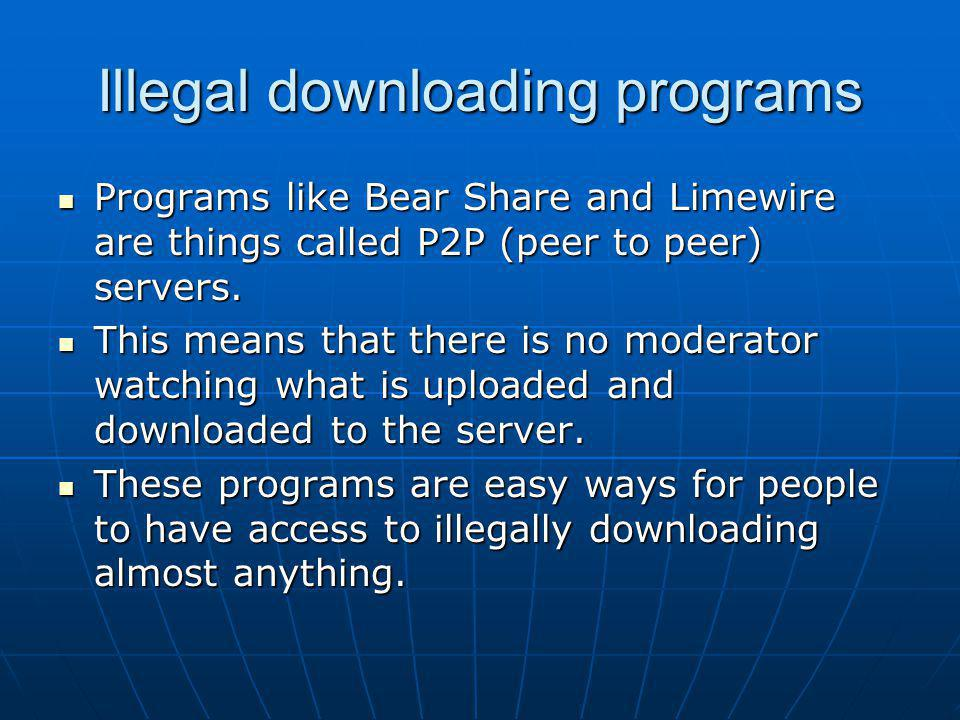 Illegal downloading programs Programs like Bear Share and Limewire are things called P2P (peer to peer) servers. Programs like Bear Share and Limewire