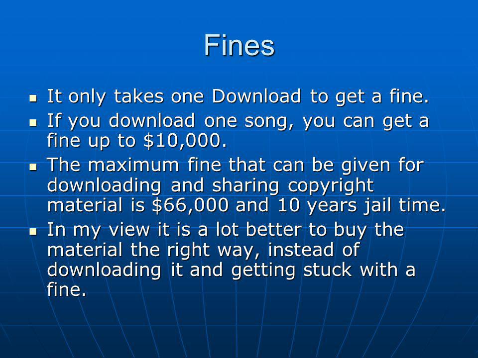 Fines It only takes one Download to get a fine. It only takes one Download to get a fine. If you download one song, you can get a fine up to $10,000.
