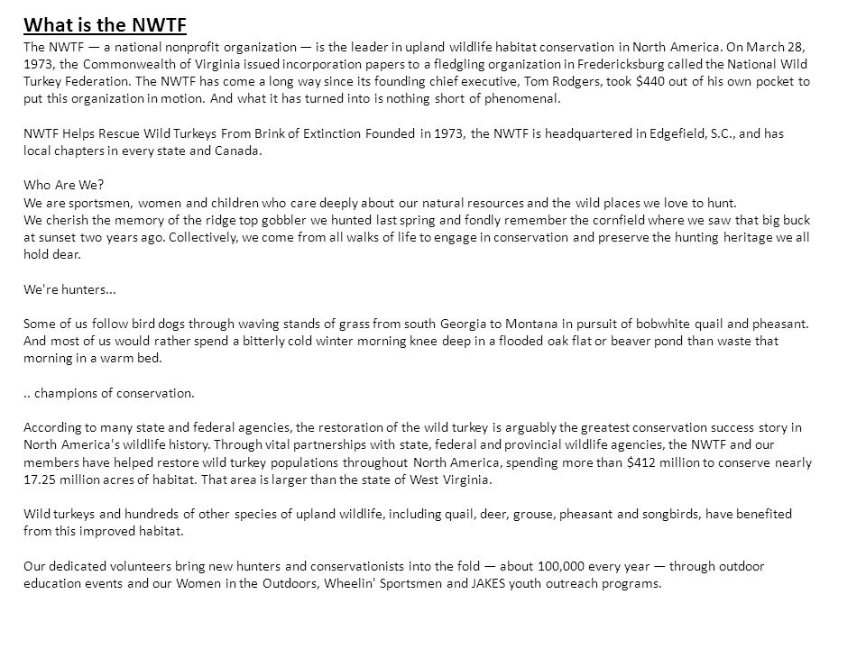 What is the NWTF The NWTF a national nonprofit organization is the leader in upland wildlife habitat conservation in North America. On March 28, 1973,