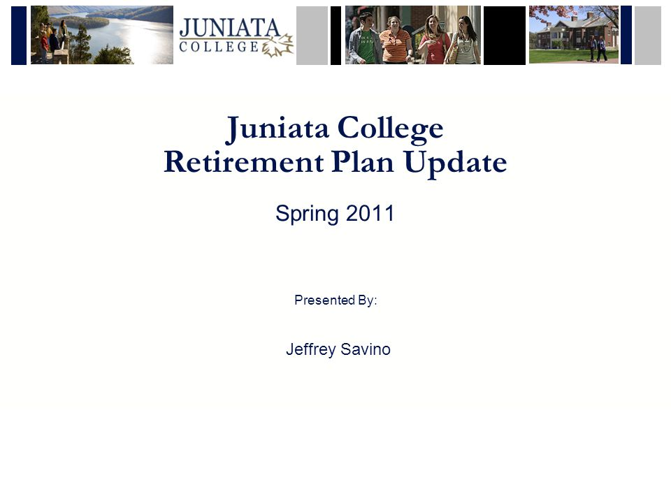 Juniata College Retirement Plan Update Spring 2011 Presented By: Jeffrey Savino