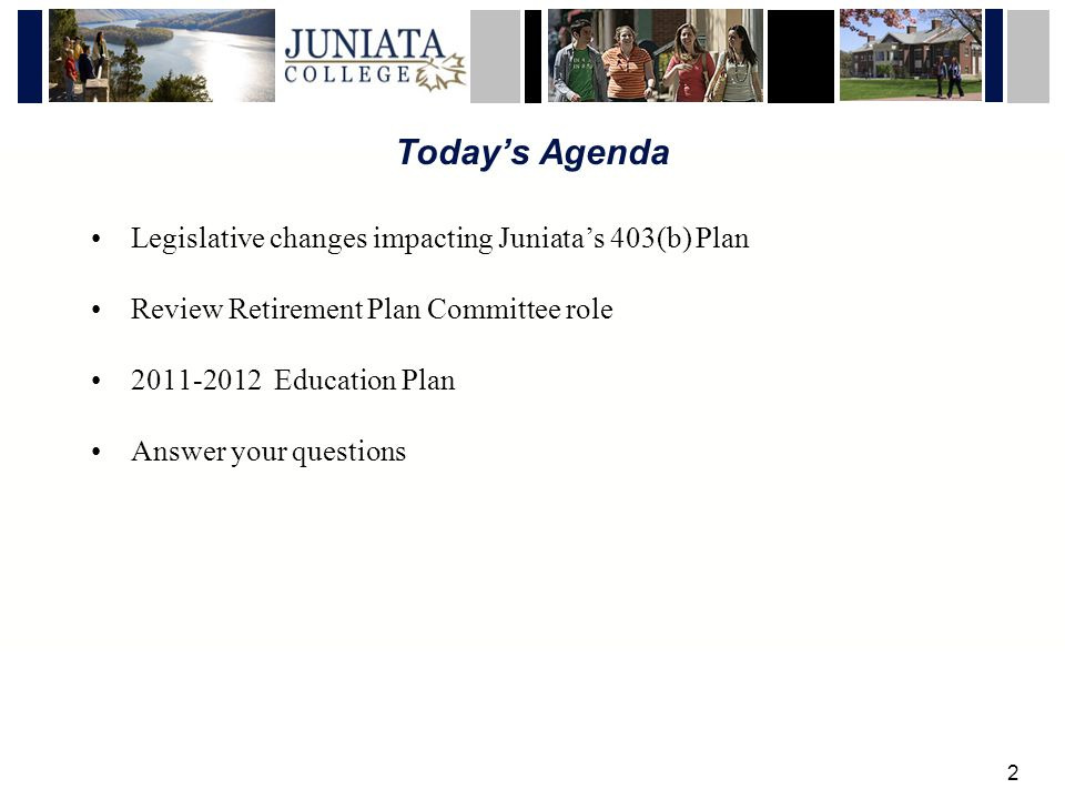 2 Todays Agenda Legislative changes impacting Juniatas 403(b) Plan Review Retirement Plan Committee role 2011-2012 Education Plan Answer your questions