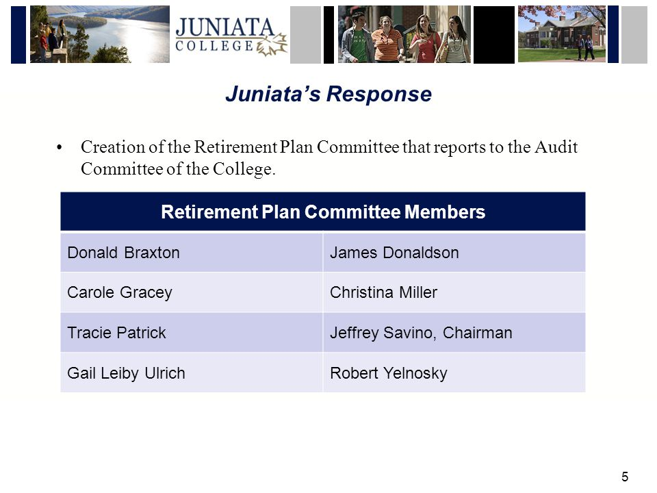 5 Juniatas Response Creation of the Retirement Plan Committee that reports to the Audit Committee of the College.
