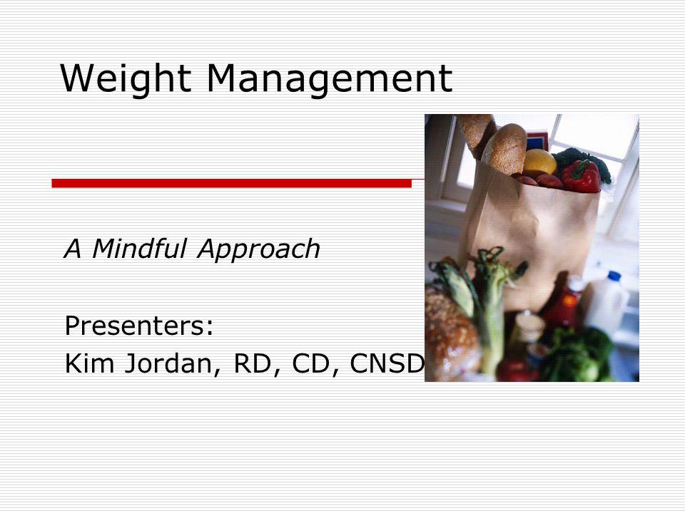 Weight Management A Mindful Approach Presenters: Kim Jordan, RD, CD, CNSD