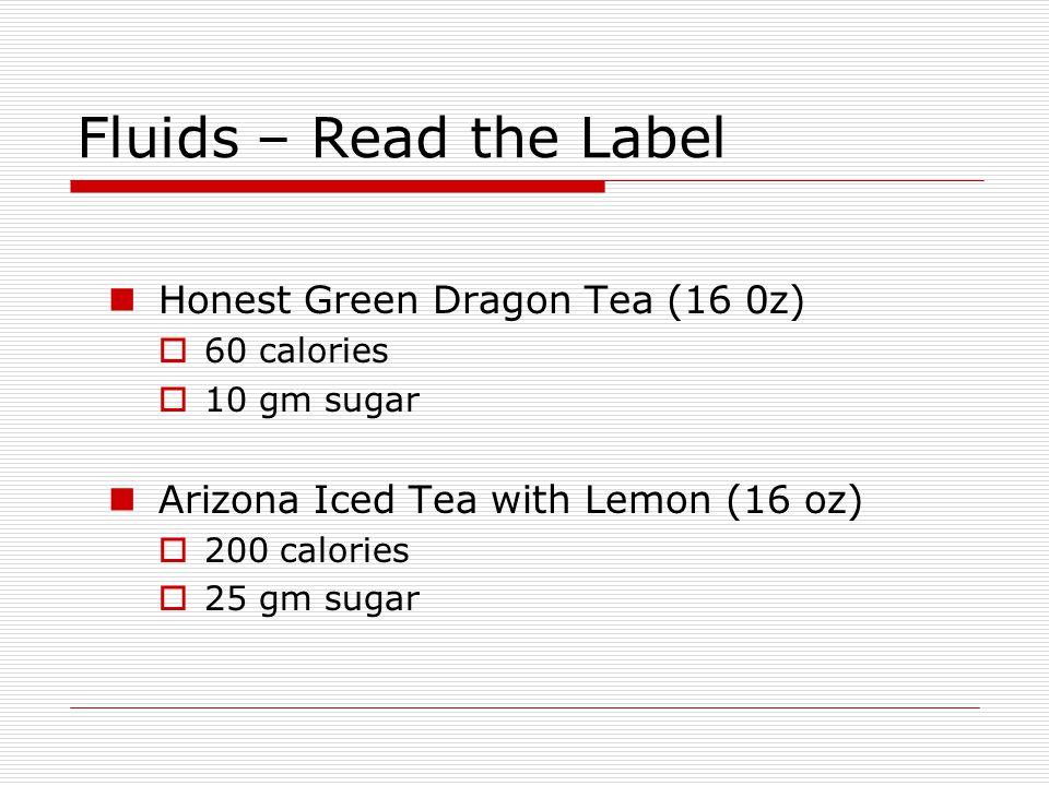 Fluids – Read the Label Honest Green Dragon Tea (16 0z) 60 calories 10 gm sugar Arizona Iced Tea with Lemon (16 oz) 200 calories 25 gm sugar
