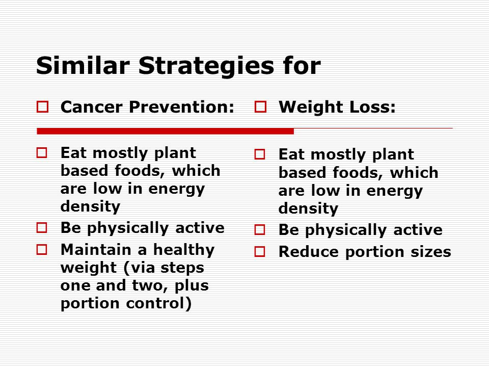 Similar Strategies for Cancer Prevention: Eat mostly plant based foods, which are low in energy density Be physically active Maintain a healthy weight (via steps one and two, plus portion control) Weight Loss: Eat mostly plant based foods, which are low in energy density Be physically active Reduce portion sizes