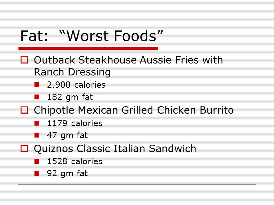 Fat: Worst Foods Outback Steakhouse Aussie Fries with Ranch Dressing 2,900 calories 182 gm fat Chipotle Mexican Grilled Chicken Burrito 1179 calories
