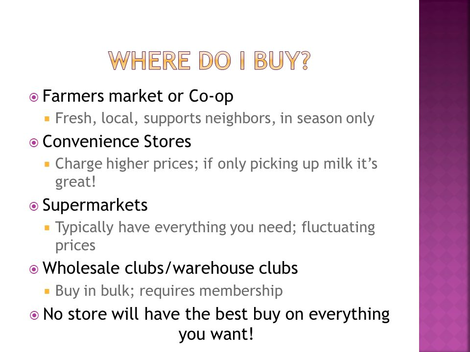 Farmers market or Co-op Fresh, local, supports neighbors, in season only Convenience Stores Charge higher prices; if only picking up milk its great! S