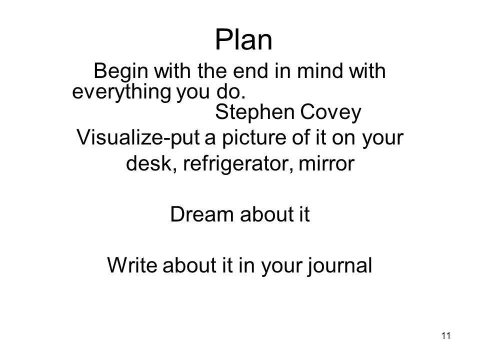 11 Plan Begin with the end in mind with everything you do. Stephen Covey Visualize-put a picture of it on your desk, refrigerator, mirror Dream about