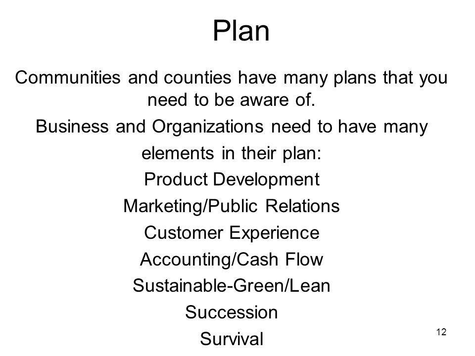 12 Plan Communities and counties have many plans that you need to be aware of. Business and Organizations need to have many elements in their plan: Pr