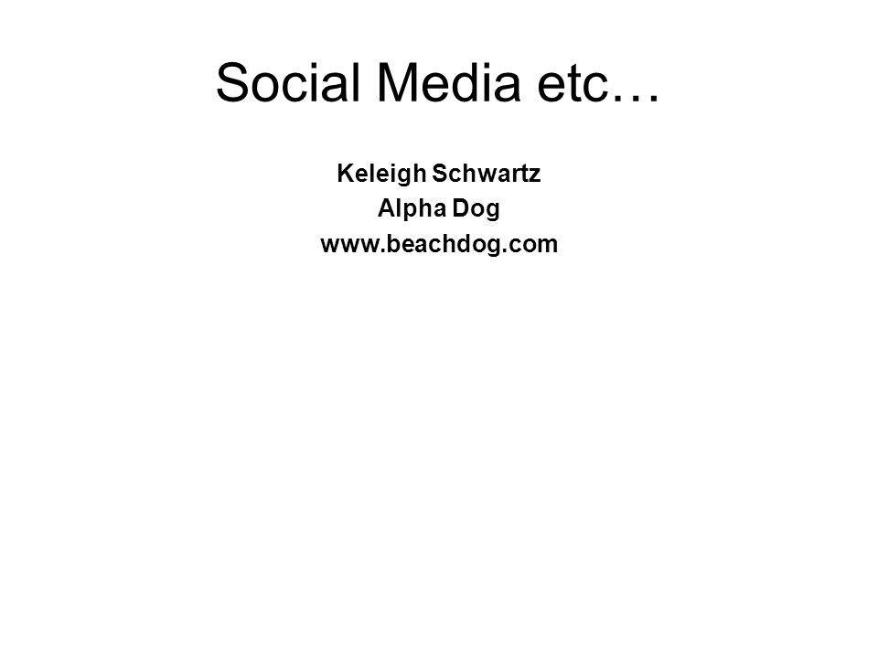 Social Media etc… Keleigh Schwartz Alpha Dog www.beachdog.com